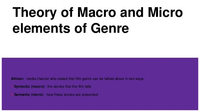 Theory of Macro and Micro elements of Genre Altman: media theorist who stated that film genre can be talked about in two w...