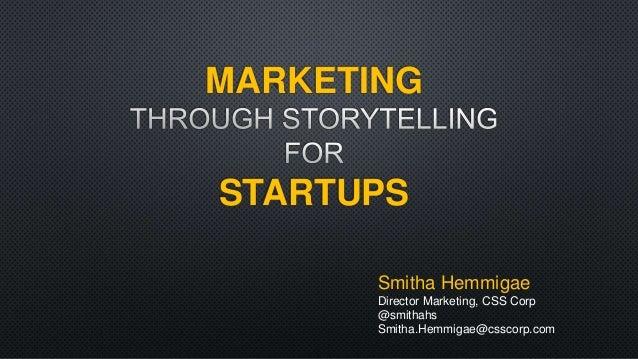 MARKETING  STARTUPS  Smitha Hemmigae  Director Marketing, CSS Corp  @smithahs  Smitha.Hemmigae@csscorp.com
