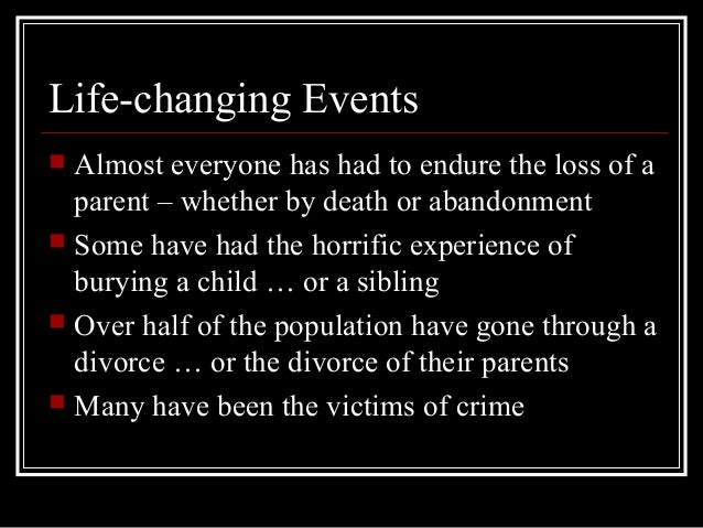 a life changing event in my life Life events the life cycle events is a listing of common events that may occur during or after your federal career it's divided into three sections: me/my family, job, and retirement.