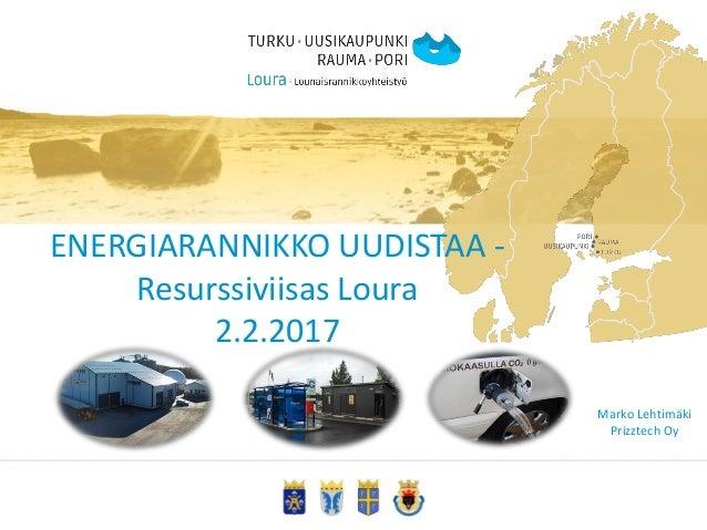 ENERGIARANNIKKO UUDISTAA - Resurssiviisas Loura 2.2.2017 Marko Lehtimäki Prizztech Oy
