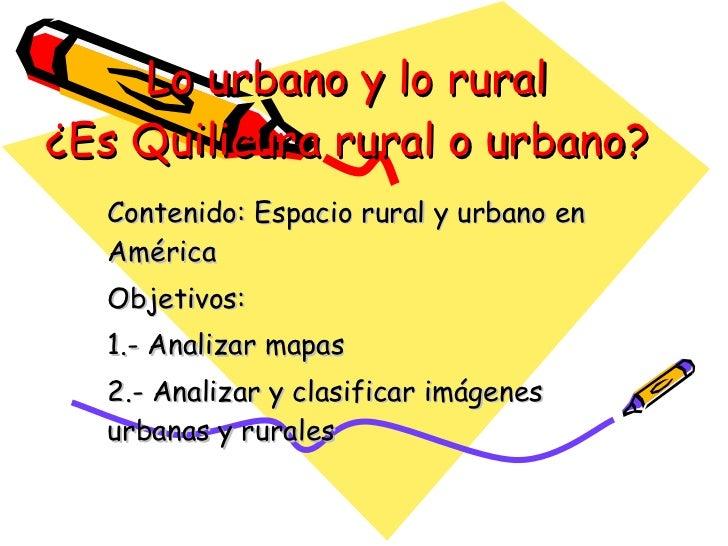 Lo urbano y lo rural ¿Es Quilicura rural o urbano? Contenido: Espacio rural y urbano en América Objetivos:  1.- Analizar m...