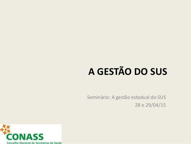 A GESTÃO DO SUS Seminário: A gestão estadual do SUS 28 e 29/04/15