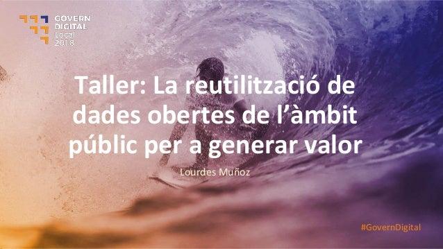 Taller: La reutilització de dades obertes de l'àmbit públic per a generar valor Lourdes Muñoz #GovernDigital