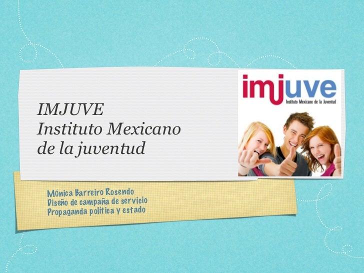 IMJUVEInstituto Mexicanode la juventud MÓn ica Ba rreiro Ro se ndo Di seño de cam paña de se rv ici o Prop ag an da po lít...
