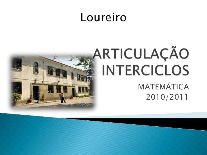 ARTICULAÇÃO INTERCICLOS<br />MATEMÁTICA<br />2010/2011<br />Loureiro<br />