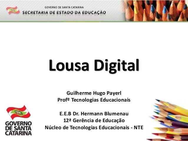 Lousa Digital Guilherme Hugo Payerl Profº Tecnologias Educacionais E.E.B Dr. Hermann Blumenau 12ª Gerência de Educação Núc...