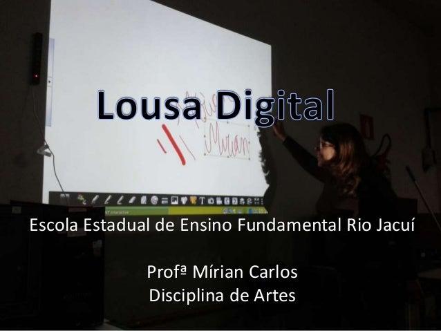Escola Estadual de Ensino Fundamental Rio Jacuí Profª Mírian Carlos Disciplina de Artes
