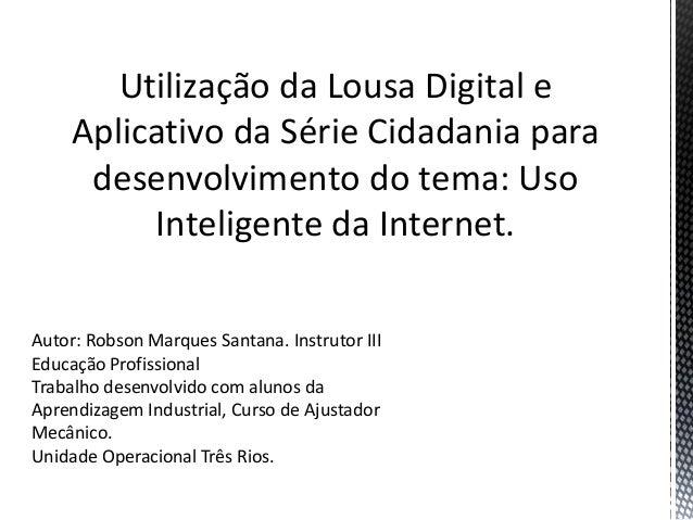 Utilização da Lousa Digital e Aplicativo da Série Cidadania para desenvolvimento do tema: Uso Inteligente da Internet. Aut...