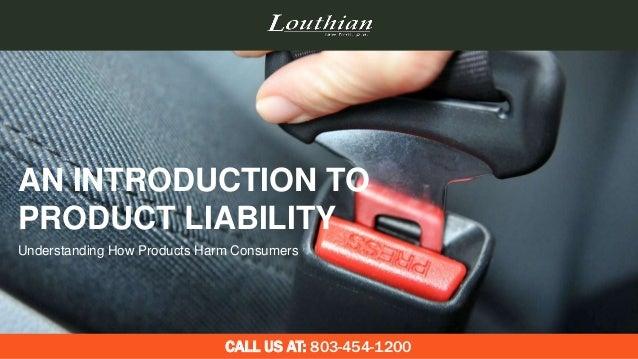 AN INTRODUCTION TO PRODUCT LIABILITY CALL US AT: 803-454-1200 Understanding How Products Harm Consumers