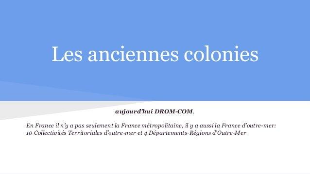 Les anciennes colonies aujourd'hui DROM-COM. En France il n'y a pas seulement la France métropolitaine, il y a aussi la Fr...