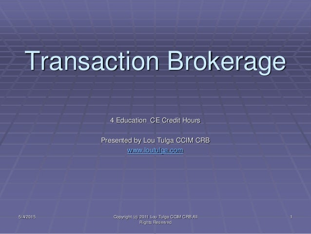 Transaction Brokerage 4 Education CE Credit Hours Presented by Lou Tulga CCIM CRB www.loutulga.com 5/4/2015 Copyright (c) ...