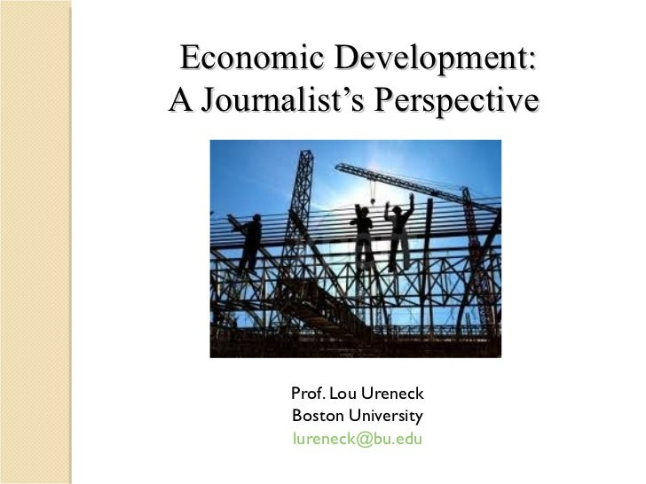 Economic Development: A Journalist's Perspective  Prof. Lou Ureneck Boston University [email_address]