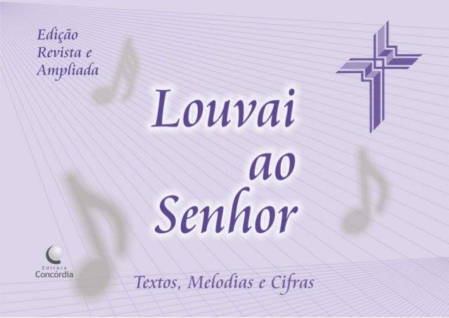 Louvai ao Senhor 1ª edição com notas - 1998 2ª edição digital - 2009 Diagramação musical: Raul Blum e Romildo Wrasse Revis...