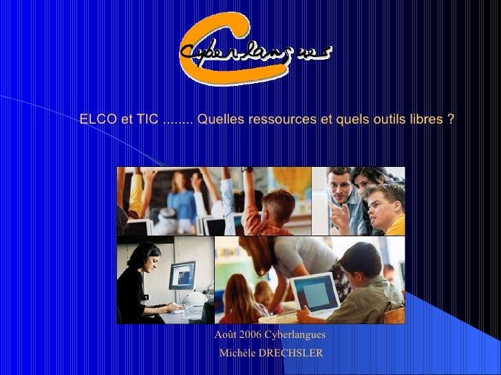 ELCO et TIC ........ Quelles ressources et quels outils libres ? Août 2006 Cyberlangues  Michèle DRECHSLER