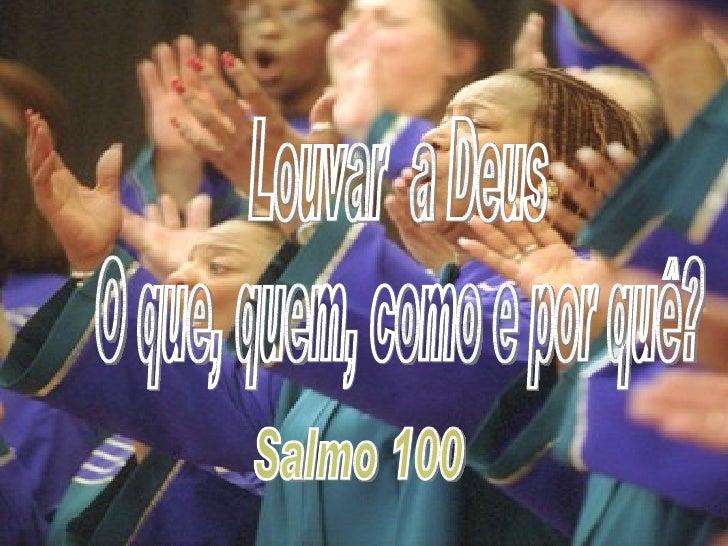 Louvar  a Deus O que, quem, como e por quê? Salmo 100