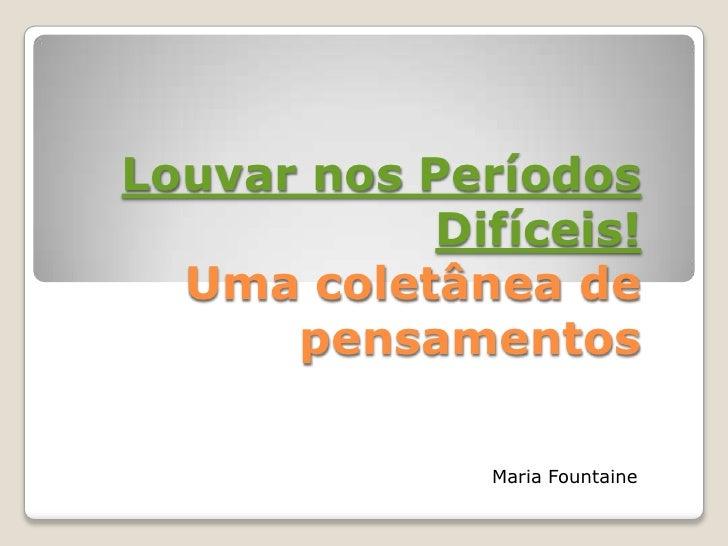Louvar nos Períodos            Difíceis!  Uma coletânea de      pensamentos              Maria Fountaine