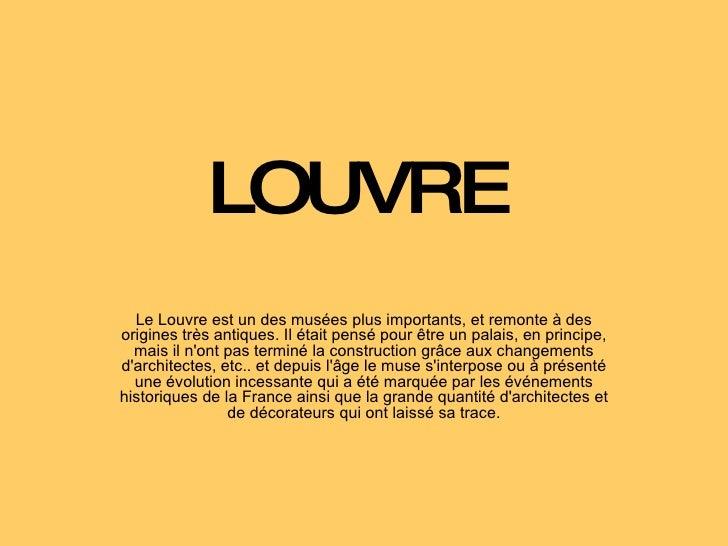 LOUVRE Le Louvre est un des musées plus importants, et remonte à des origines très antiques. Il était pensé pour être un p...