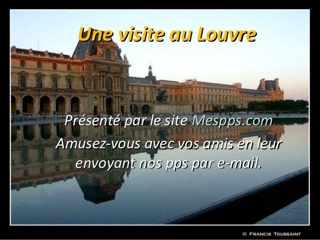 Une visite au Louvre Présenté par le site Mespps.comAmusez-vous avec vos amis en leur   envoyant nos pps par e-mail.