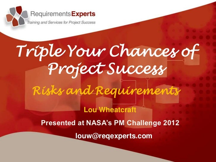 Triple Your Chances of    Project Success  Risks and Requirements              Lou Wheatcraft   Presented at NASA's PM Cha...