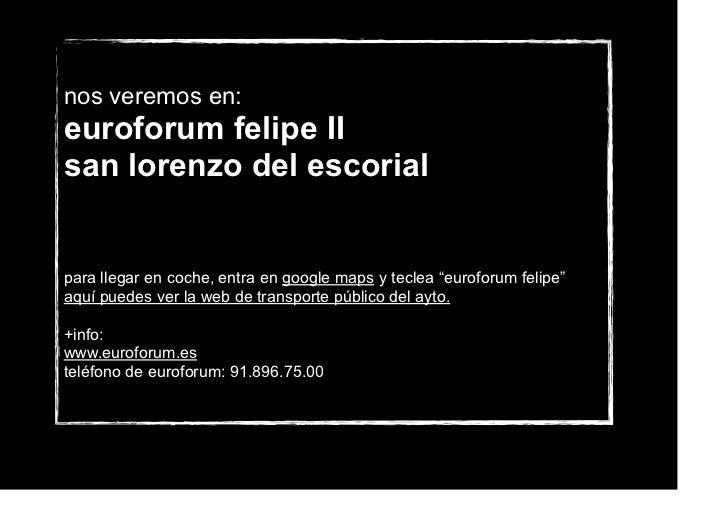 "nos veremos en:euroforum felipe IIsan lorenzo del escorialpara llegar en coche, entra en google maps y teclea ""euroforum f..."