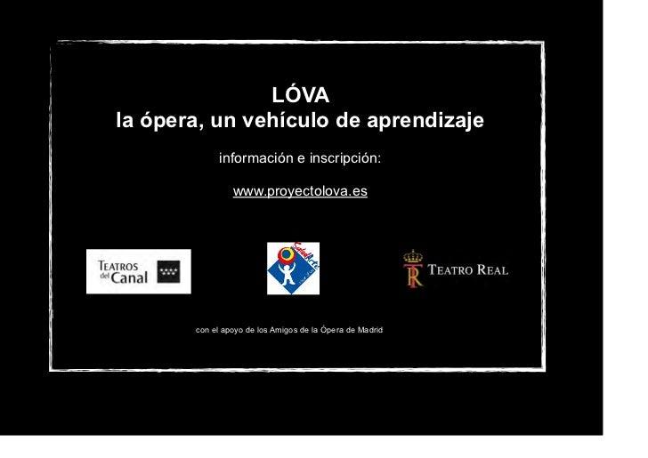 LÓVAla ópera, un vehículo de aprendizaje             información e inscripción:                www.proyectolova.es       c...