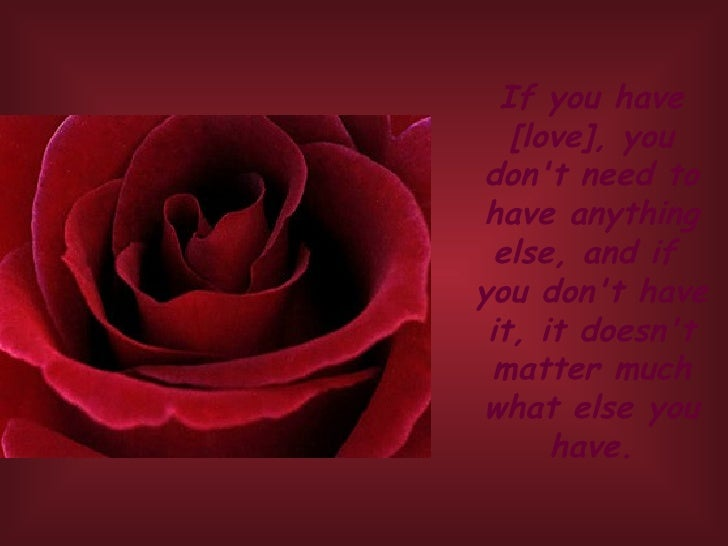 If you have [love], you don't need to have anything else, and if  you don't have it, it doesn't matter much what else you ...