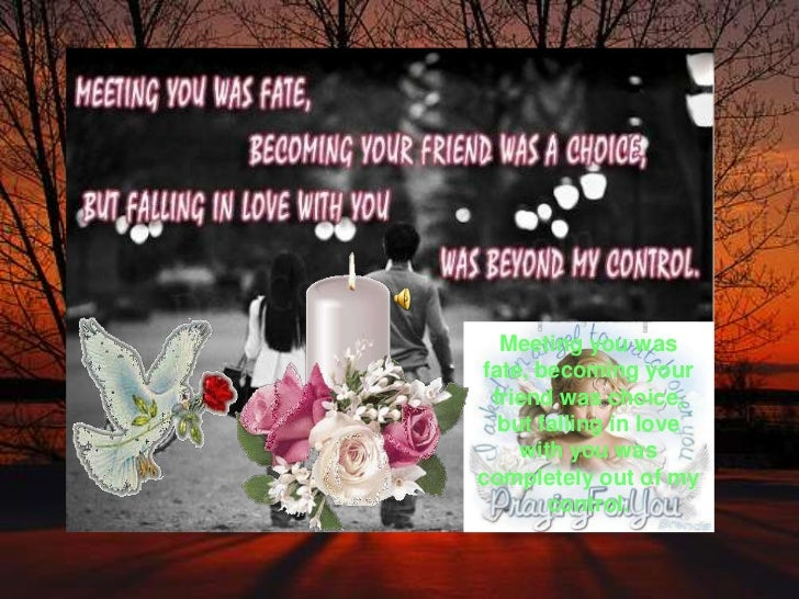 Meeting you was fate, becoming your friend was choice, but falling in love with you was completely out of my control.<br />