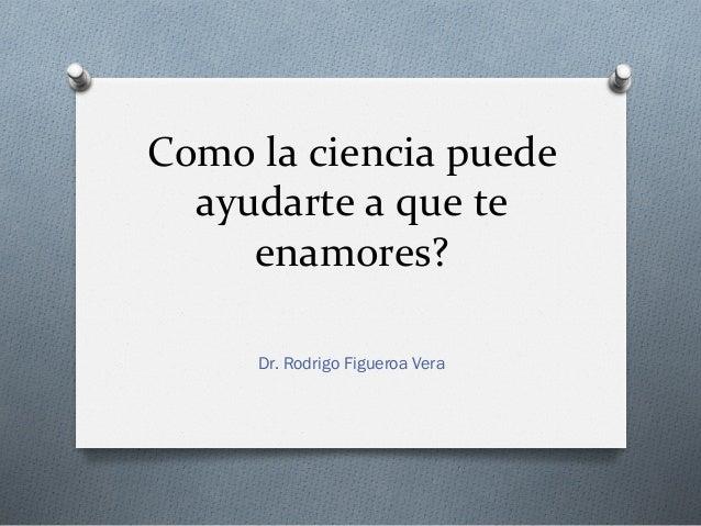 Como la ciencia puede   ayudarte a que te      enamores?         Dr. Rodrigo Figueroa Vera