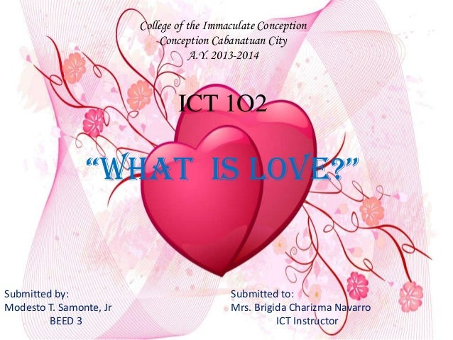 "College of the Immaculate Conception Conception Cabanatuan City A.Y. 2013-2014 ICT 1O2 ""What is Love?"" Submitted by: Submi..."