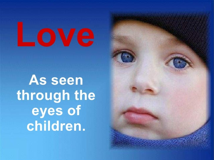 Love As seen through the eyes of children. CLICK TO ADVANCE SLIDES ♫  Turn on your speakers!