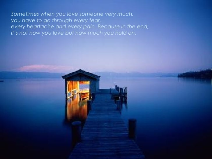 Sometimes when you love someone very much,  you have to go through every tear, every heartache and every pain. Because in ...