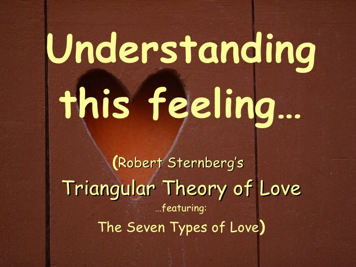 Understanding this feeling… ( Robert Sternberg's   Triangular Theory of Love …featuring: The Seven Types of Love )