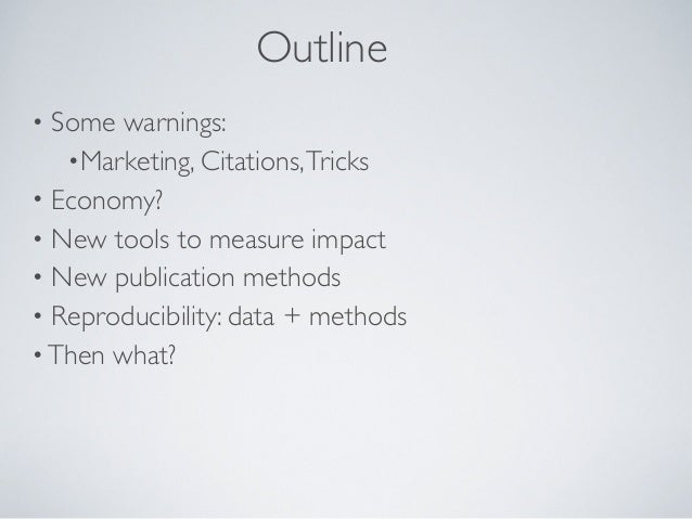 Outline• Some warnings:   •Marketing, Citations, Tricks• Economy?• New tools to measure impact• New publication methods• R...
