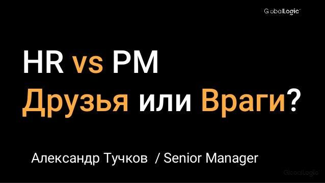 HR vs PM Друзья или Враги? Александр Тучков / Senior Manager