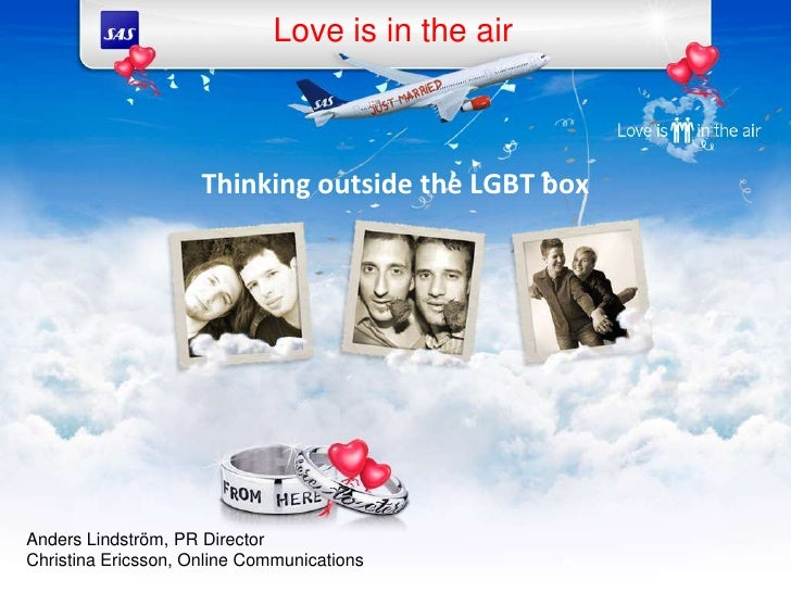 Love is in the air<br />Thinkingoutside the LGBT box<br />Anders Lindström, PR Director<br />Christina Ericsson, Online Co...