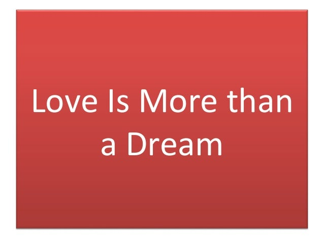 love is more than a dream You are much more than the man of my dreams you are god's chosen provider, protector, and keeper of my life and love i am thankful to have you to share this life with, and to dream big dreams with.