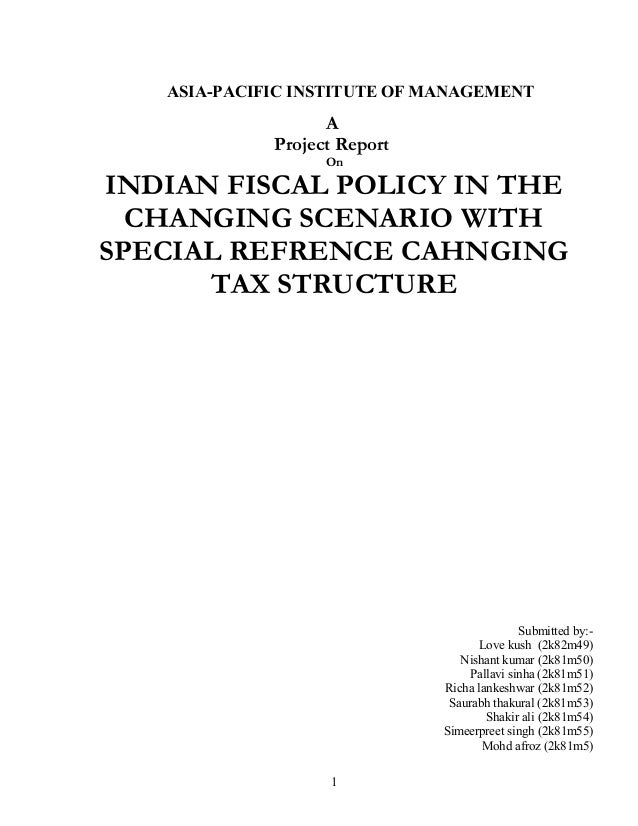 ASIA-PACIFIC INSTITUTE OF MANAGEMENT A Project Report On INDIAN FISCAL POLICY IN THE CHANGING SCENARIO WITH SPECIAL REFREN...