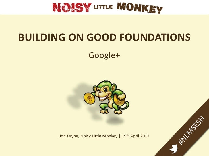 BUILDING ON GOOD FOUNDATIONS                     Google+      Jon Payne, Noisy Little Monkey | 19th April 2012