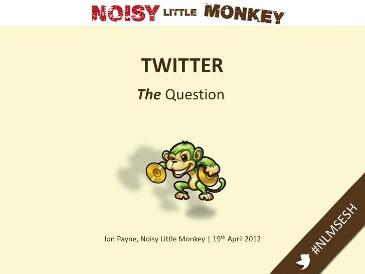 TWITTER          The QuestionJon Payne, Noisy Little Monkey | 19th April 2012
