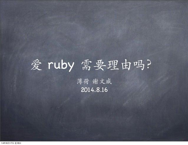 爱 ruby 需要理由吗? 薄荷 谢⽂文威 2014.8.16 14年8⽉月17⽇日 星期⽇日