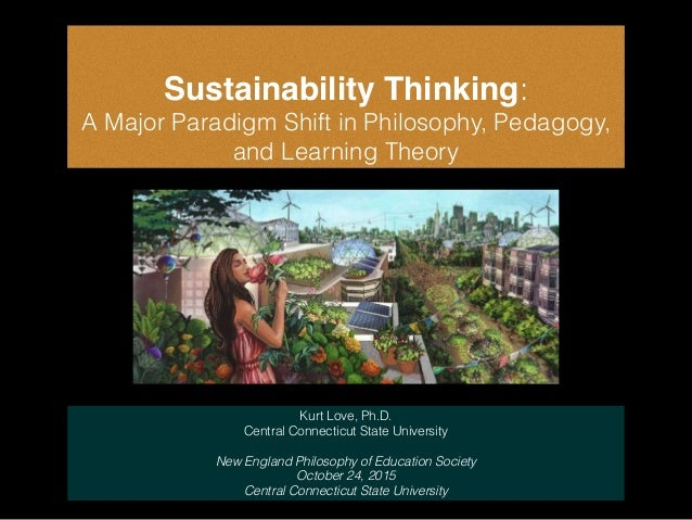 Sustainability Thinking: A Major Paradigm Shift in Philosophy, Pedagogy, and Learning Theory Kurt Love, Ph.D. Central Conn...