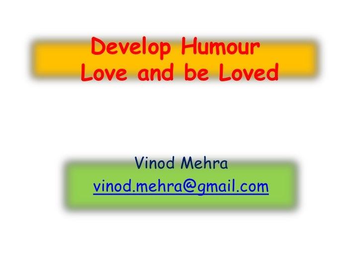 Develop HumourLove and be Loved      Vinod Mehra vinod.mehra@gmail.com