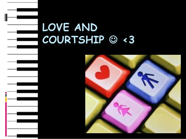 LOVE AND COURTSHIP  <3