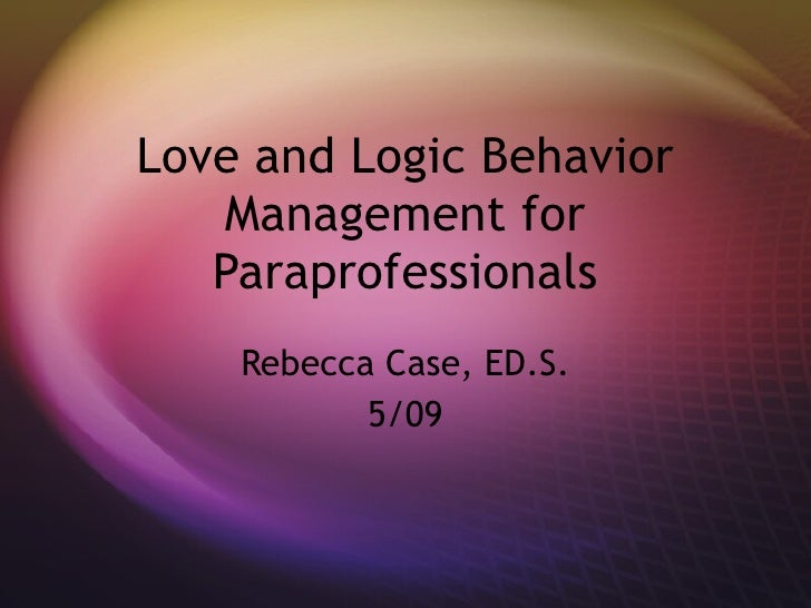 Love and Logic Behavior Management for Paraprofessionals Rebecca Case, ED.S. 5/09