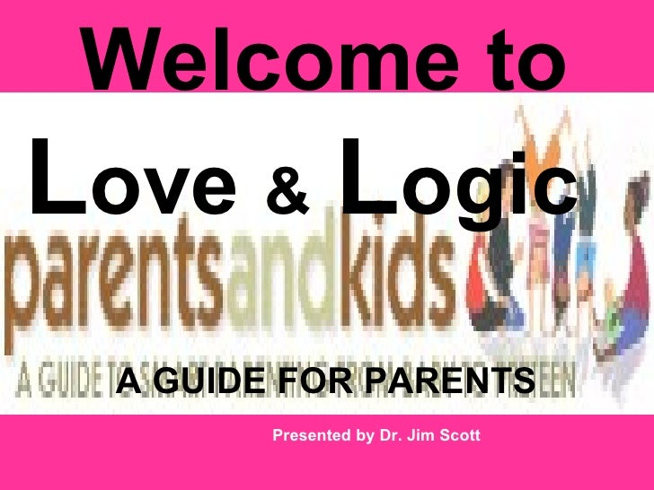 Welcome toLove & Logic A GUIDE FOR PARENTS        Presented by Dr. Jim Scott