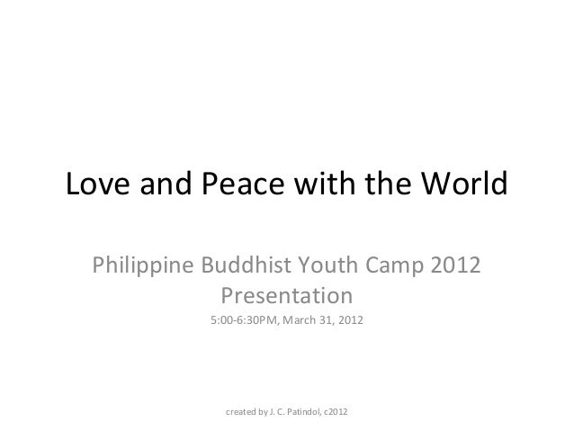 Love and Peace with the World Philippine Buddhist Youth Camp 2012 Presentation 5:00-6:30PM, March 31, 2012 created by J. C...