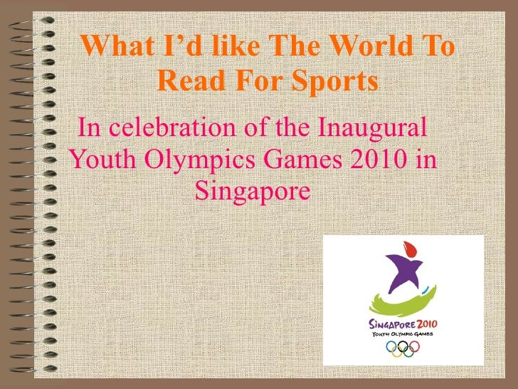 What I'd like The World To Read For Sports In celebration of the Inaugural Youth Olympics Games 2010 in Singapore