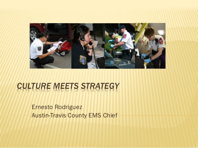 CULTURE MEETS STRATEGY   Ernesto Rodriguez   Austin-Travis County EMS Chief
