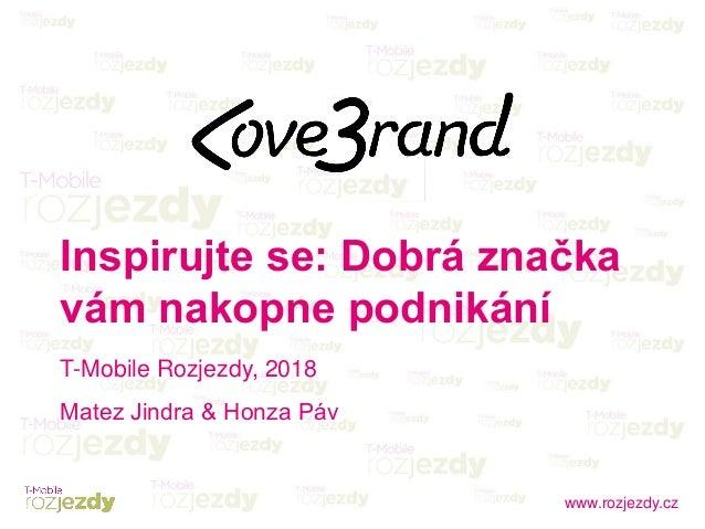 www.rozjezdy.cz Inspirujte se: Dobrá značka vám nakopne podnikání T-Mobile Rozjezdy, 2018 Matez Jindra & Honza Páv
