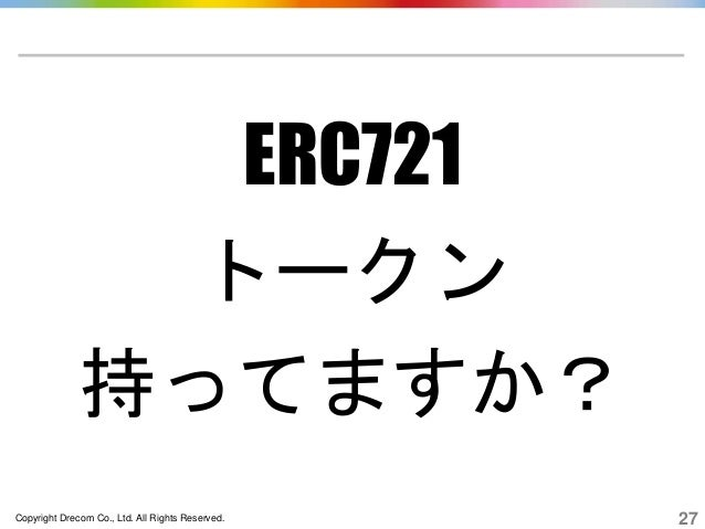 Copyright Drecom Co., Ltd. All Rights Reserved. 27 ERC721 トークン 持ってますか?